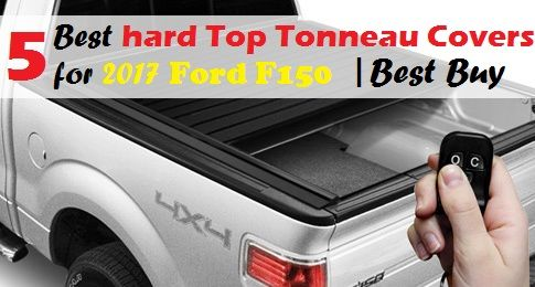 2017 Ford F150 Hard Tonneau Covers:5 Best hard Top Tonneau Covers for 2017 Ford F150 Best Buy Are you in the need to buy a hard tonneau cover for your 2017