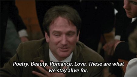 """""""Poetry.  Beauty.  Romance.  Love.  These are what we stay alive for.""""  ~(RIP) Robin Williams"""