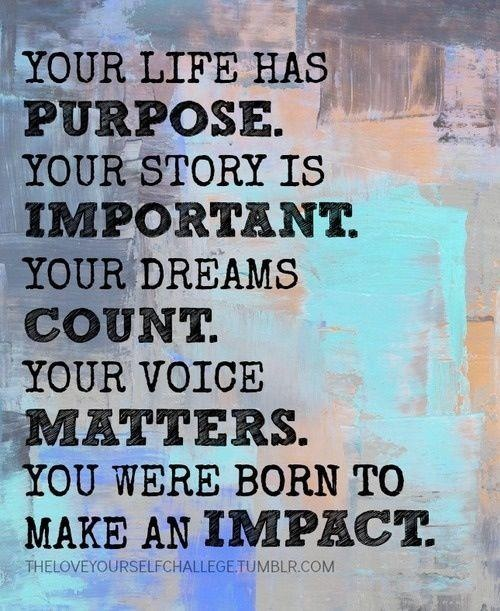 Your life has purpose. Your story is important. Your