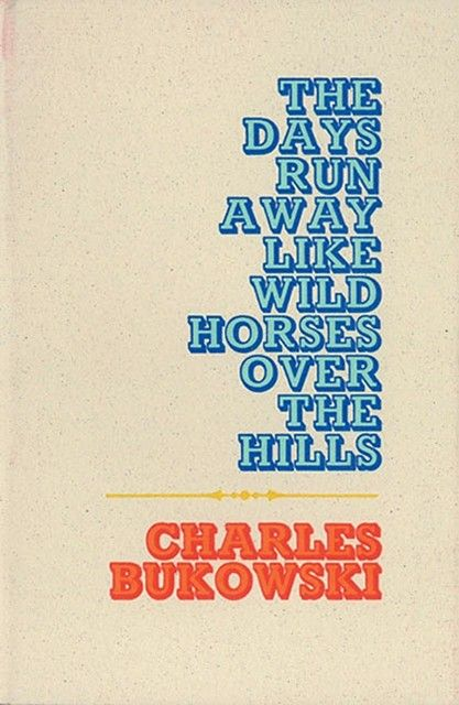 The Days Run Away Like Wild Horses Over The Hills - Charles Bukowski