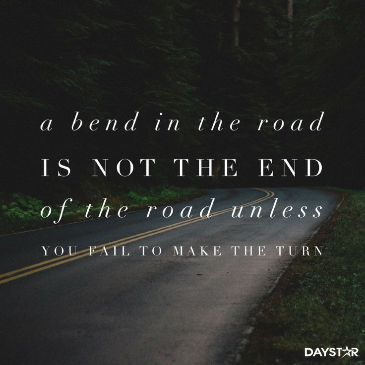 A bend in the road is not the end of the road unless you fail to make the turn. [Daystar.com]