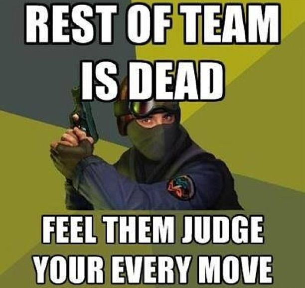 Lol, this is true during search and destroy. They can't respawn and watch your every move