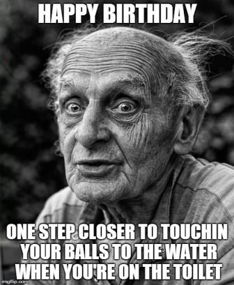 Happy Birthday Mize… You Are As Old As Fuck Brother!!! Have A Happy Birthday Old Man!!! Happy Birthday Old Man!! You Are One Step Closer To Touching Your Balls To The Water When You Are On The Toilet… Make your own birthday meme!! Happy Birthday Meme Sister Happy 30thBirthday Meme Happy Birthday Cousin Funny Meme …