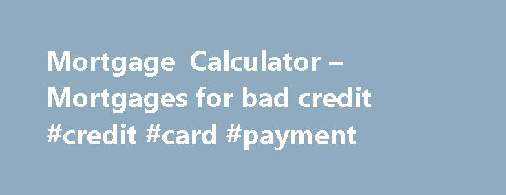 Mortgage Calculator – Mortgages for bad credit #credit #card #payment http://credits.remmont.com/mortgage-calculator-mortgages-for-bad-credit-credit-card-payment/  #mortgage for bad credit # Mortgages for bad credit Far more bad credit mortgages are sort in today's economic climate. Many mortgage lenders are offering very advantageous mortgage products for people who find they have bad credit. Mortgage-calculator.uk.com have a…  Read moreThe post Mortgage Calculator – Mortgages for bad…