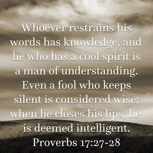 """""""Whoever restrains his words has knowledge, and he who has a cool spirit is a man of understanding. Even a fool who keeps silent is considered wise; when he closes his lips, he is deemed intelligent."""" Proverbs 17:27-28"""