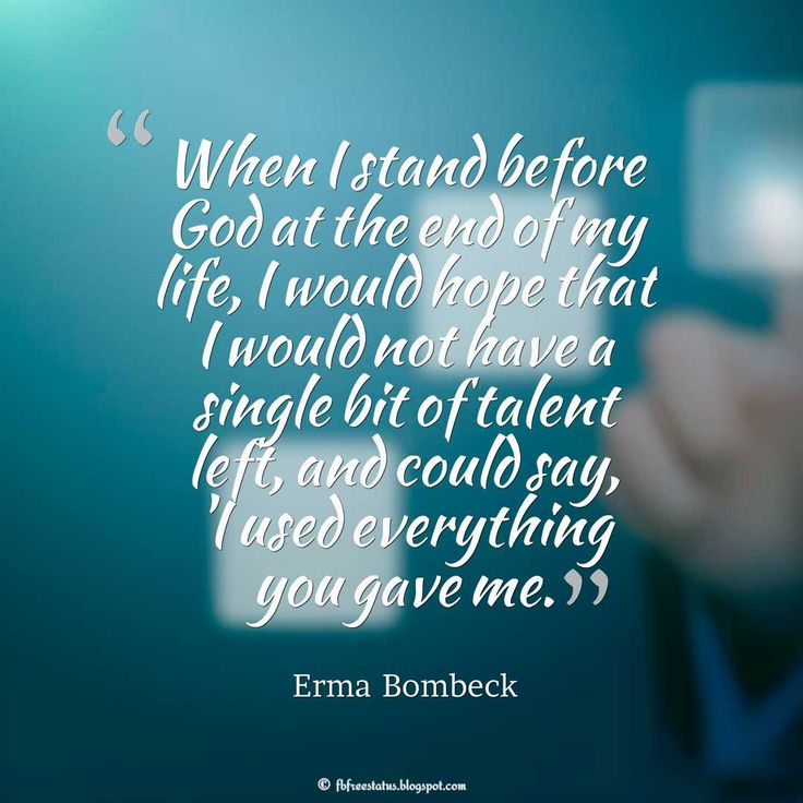Talent Quote; When I stand before God at the end of my life, I would hope that I would not have a single bit of talent left, and could say, 'I used everything you gave me'. ― Erma Bombeck #talent #quotes