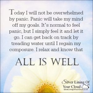 Today I will not be overwhelmed by panic. Panic will take my mind off my goals. It's normal to feel panic, but I simply feel it and let it go. I can get back on track by treading water until I regain my composure. I relax and know that all is well. ~Melody Beattie ..._More fantastic quotes on: https://www.facebook.com/SilverLiningOfYourCloud  _Follow my Quote Blog on: http://silverliningofyourcloud.wordpress.com/