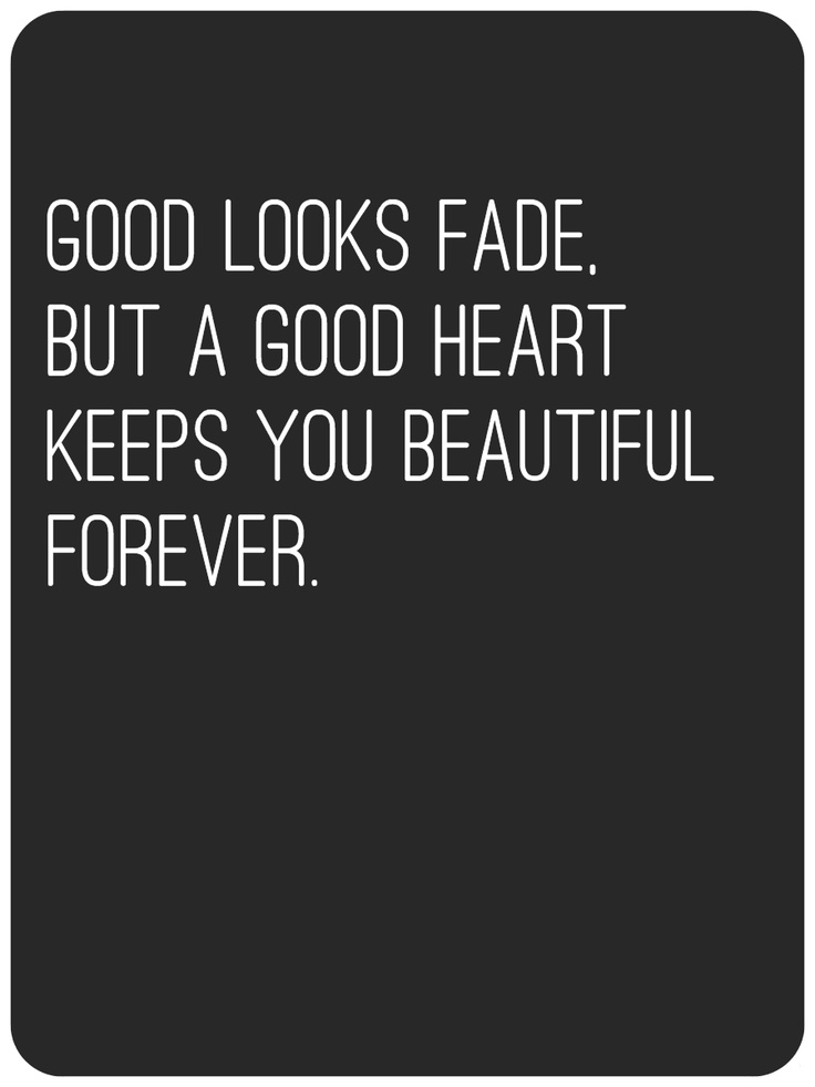 Good Looks Fade, but a good heart keeps you beautiful forever.
