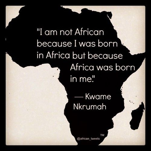 """""""I am not African because I was born in Africa but because Africa was born in me."""" ― Kwame Nkrumah"""
