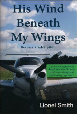His Wind Beneath My Wings: Become a Safer Pilot - Lessons and Experiences Shared from this Christian Pilot's Own Mishaps and Pilot Training Experience.  -     By: Lionel Smith