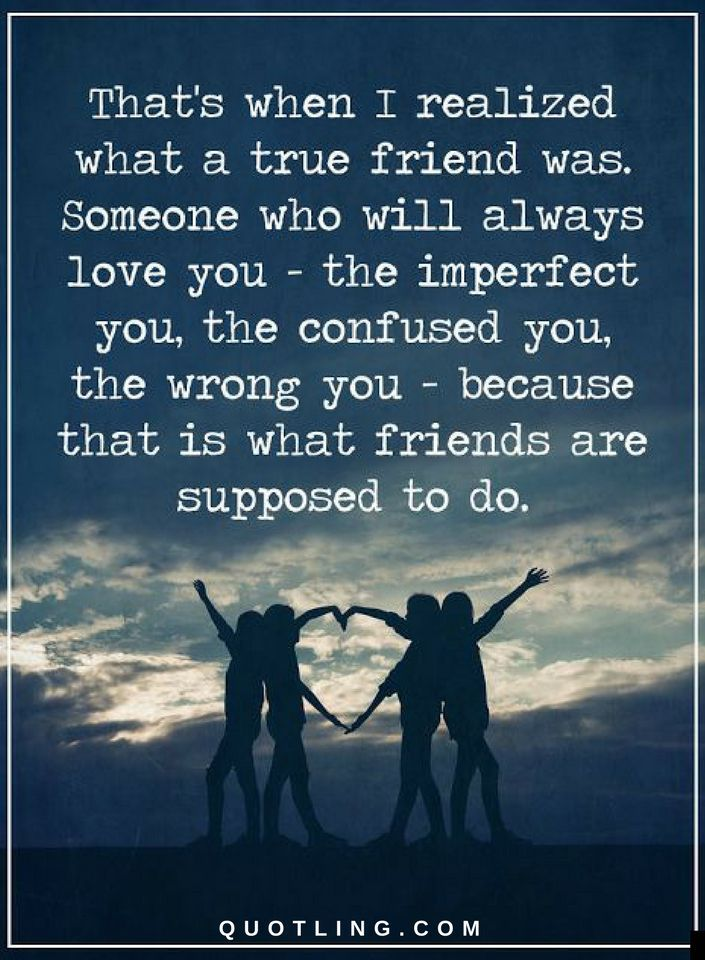 Quotes That's when I realized what a true friend was. Someone who will always love you - the imperfect you, the confused you, the wrong you - because that is what friends are supposed to do.