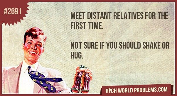 Meet distant relatives for the first time. Not sure if you should shake hands or hug.