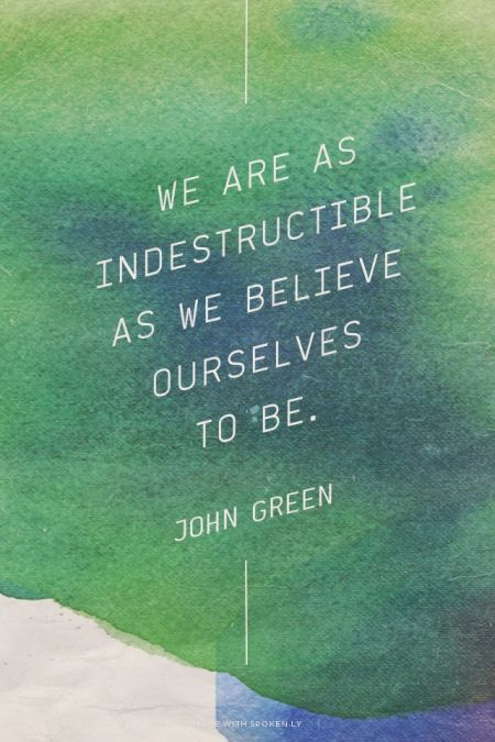 We are as indestructible as we believe ourselves  to be. - John Green