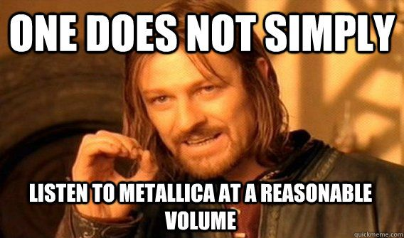 ONE DOES NOT SIMPLY LISTEN TO METALLICA AT A REASONABLE VOLUME ...