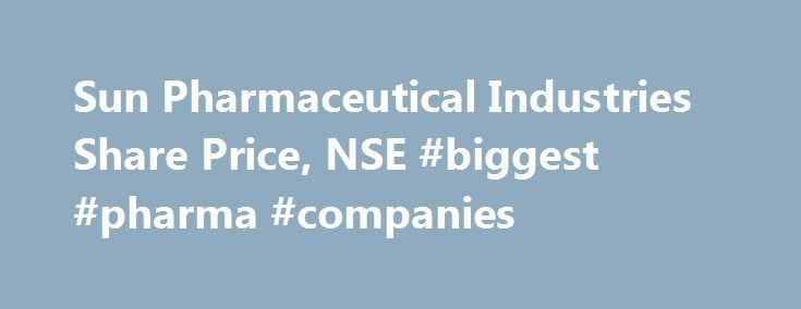 Sun Pharmaceutical Industries Share Price, NSE #biggest #pharma #companies http://pharmacy.remmont.com/sun-pharmaceutical-industries-share-price-nse-biggest-pharma-companies/  #sun pharma # Stock Price Quotes Sun Pharmaceutical Industries Ltd. Sun Pharmaceutical Industries Ltd. Sun Pharmaceutical Industries Ltd. incorporated in the year 1993, is a Large Cap company (having a market cap of Rs 188,232.23 Cr.) operating in Pharmaceuticals and health care sector. Sun Pharmaceutical Industries…