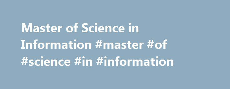 Master of Science in Information #master #of #science #in #information http://australia.remmont.com/master-of-science-in-information-master-of-science-in-information/  # University of Michigan School of Information University of Michigan School of Information Intranet Click above to watch our MSI students using data to create a high-tech art installation. Why should you choose an MSI? We're glad you asked. The Master of Science in Information (MSI) The MSI is a professional degree which…