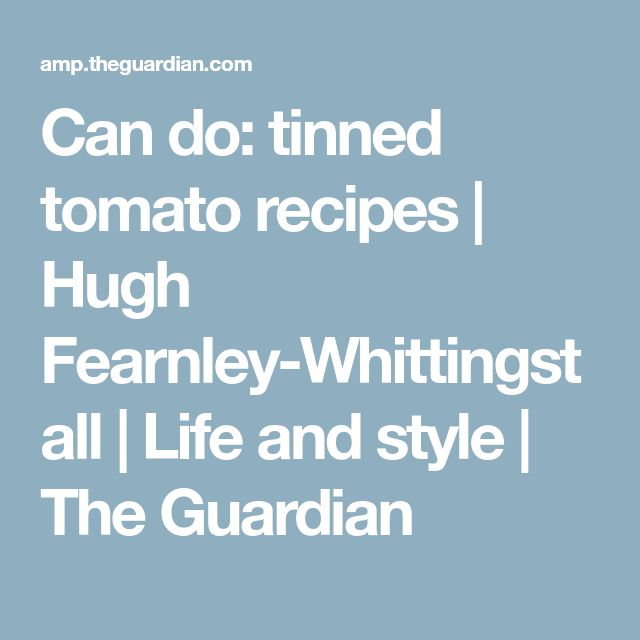Can do: tinned tomato recipes | Hugh Fearnley-Whittingstall | Life and style | The Guardian