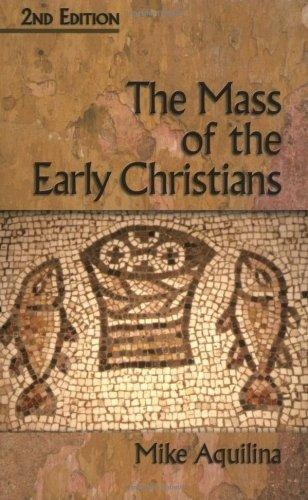 The Mass of the Early Christians - Mike Aquilina
