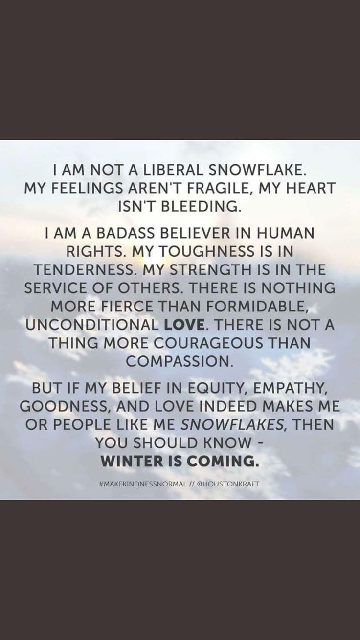 Typical snowflake thinking she is the only one who is a fiercely empathetic human rights fighter. She may be winter but I am the storm.