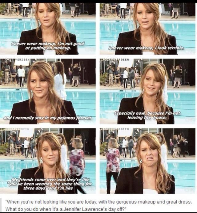 Jennifer Lawrence on makeup. This is quite accurate for me on days where I just stay at home