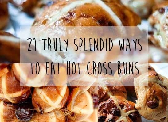 21 Truly Splendid Ways To Eat Hot Cross Buns