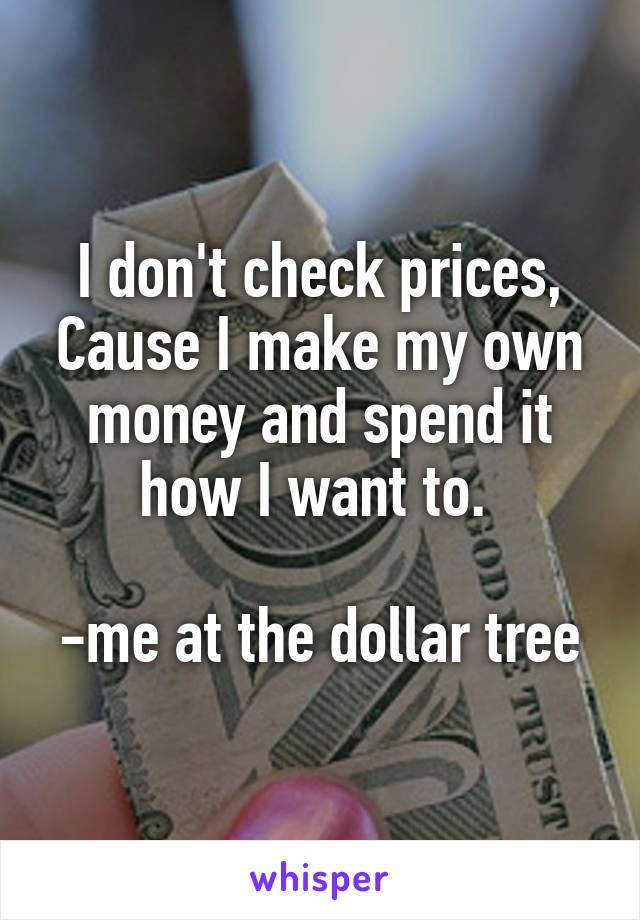 I don't check prices, Cause I make my own money and spend it how I want to.   -me at the dollar tree