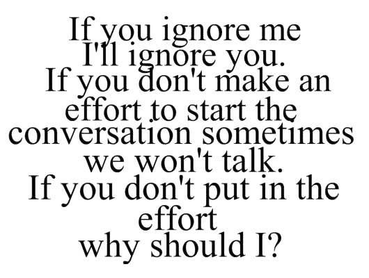 If you ignore me, I'll ignore you.  If you don't make an effort to start the conversation, sometimes we won't talk.  If you don't put in the effort, why should I?
