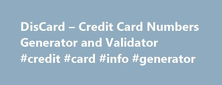 DisCard – Credit Card Numbers Generator and Validator #credit #card #info #generator http://indianapolis.remmont.com/discard-credit-card-numbers-generator-and-validator-credit-card-info-generator/  # Validate (Verify) a Credit Card Number Generate valid debit and free credit card numbers from banks worldwide or create your own pattern (BIN code). This program is intended for developers who are studying credit or debit cards algorithms, and persons who want to test their own working credit…