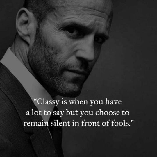 Classy is when you have a lot to say but you choose to remain silent in front of fools.