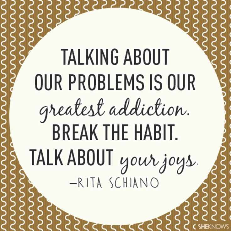 Talking about our problems is our greatest addiction. Break the habit: talk about your joys.