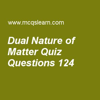 Learn quiz on dual nature of matter, chemistry quiz 124 to practice. Free chemistry MCQs questions and answers to learn dual nature of matter MCQs with answers. Practice MCQs to test knowledge on dual nature of matter, lewis concept, ionic radius, properties of crystalline solids worksheets.  Free dual nature of matter worksheet has multiple choice quiz questions as basic concept of dual nature of matter was given by, answer key with choices as planck's quantum theory, einstein theory,...
