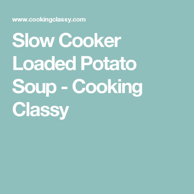 Slow Cooker Loaded Potato Soup - Cooking Classy