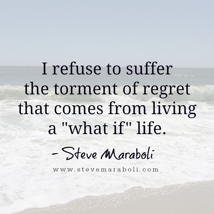 "I refuse to suffer the torment of regret that comes from living a ""what if"" life. - Steve Maraboli"