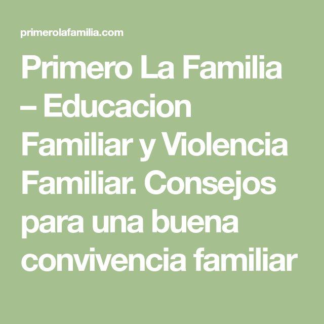 Primero La Familia – Educacion Familiar y Violencia Familiar. Consejos para una buena convivencia familiar