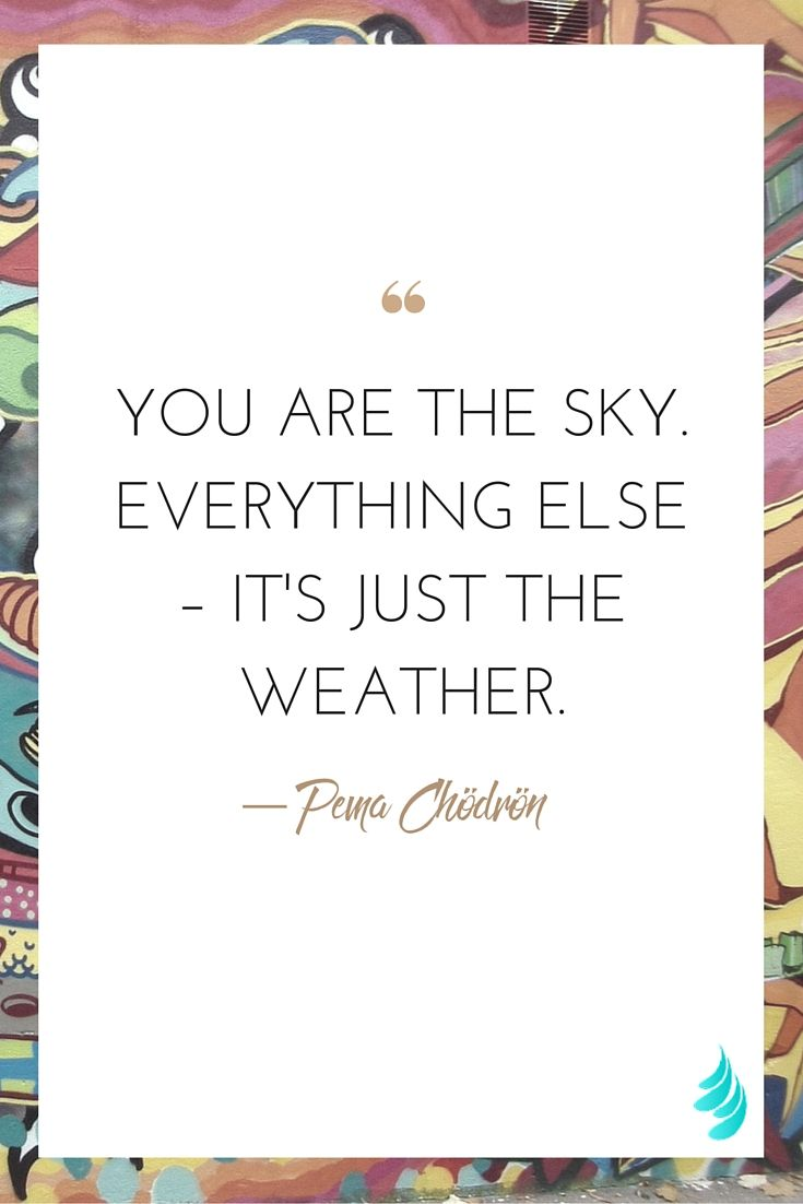 """""""You are the sky. Everything else – it's just the weather."""" — Pema Chödrön 