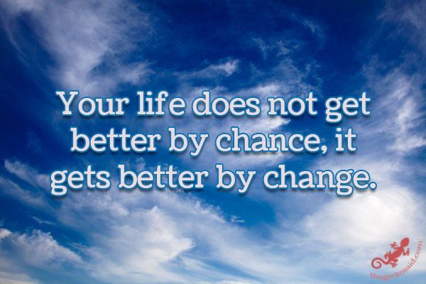 Your life does not get better by chance, it gets better by change.  #life #better #chance #change.  ©The Gecko Said - Beautiful Quotes - www.thegeckosaid.com
