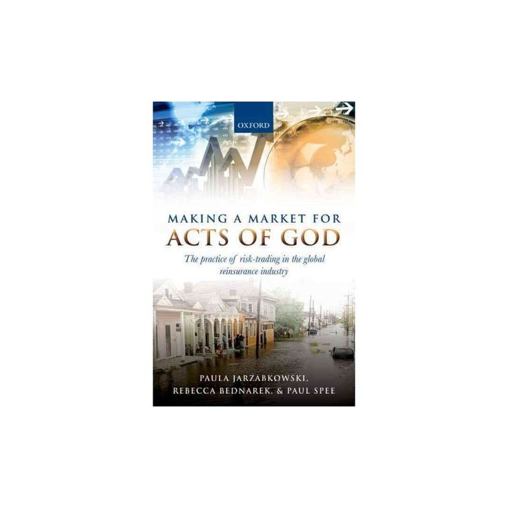 Making a Market for Acts of God : The Practice of Risk Trading in the Global Reinsurance Industry