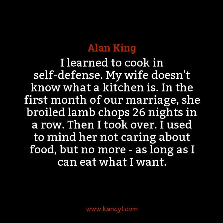 """I learned to cook in self-defense. My wife doesn't know what a kitchen is. In the first month of our marriage, she broiled lamb chops 26 nights in a row. Then I took over. I used to mind her not caring about food, but no more - as long as I can eat what I want."", Alan King"
