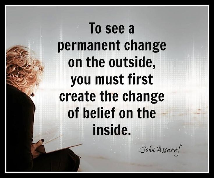 To see a permanent change on the outside, you must first create the change of belief on the inside