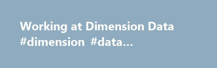 Working at Dimension Data #dimension #data #competitors http://illinois.remmont.com/working-at-dimension-data-dimension-data-competitors/  # Dimension Data Why Work For Us? Dimension Data uses the power of technology to help organizations achieve great things in the digital era. As a member of the NTT Group, we accelerate our clients' ambitions through digital infrastructure, hybrid cloud, workspaces for tomorrow, and cybersecurity. With a turnover of USD 7.5 billion, offices in 49…