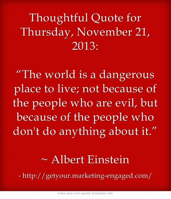 "Thoughtful Quote for Thursday, November 21, 2013: ""The world is a dangerous place to live; not because of the people who are evil, but because of the people who don't do anything about it.""  ~ Albert Einstein"