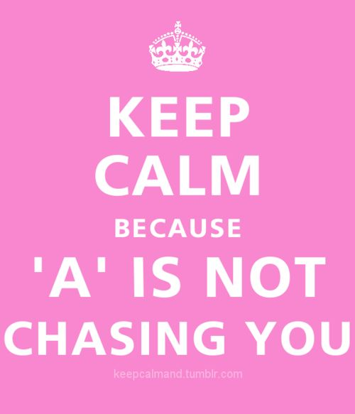 keep calm because -A is not chasing you. <3 pretty little liars: Yesss