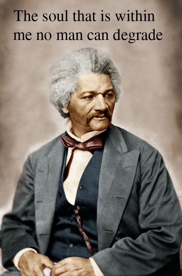 Frederick Douglass - fought for the rights of the oppressed.