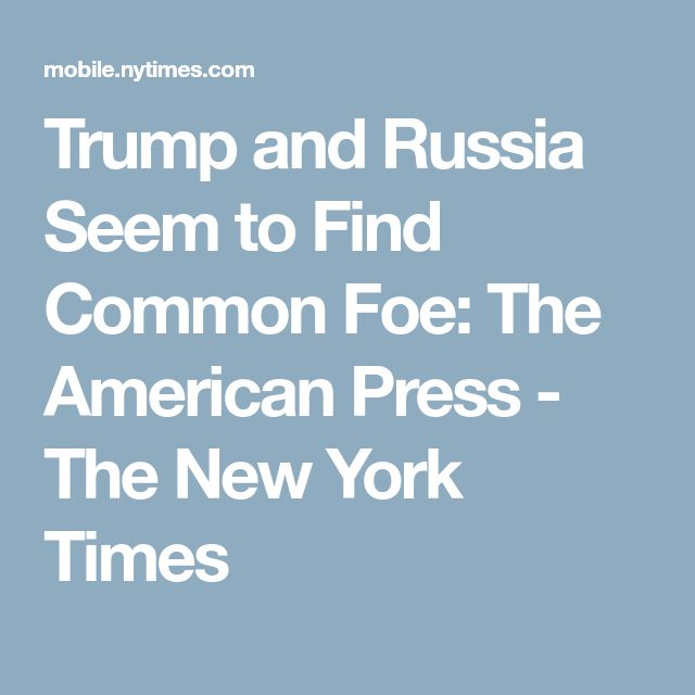 Trump and Russia Seem to Find Common Foe: The American Press - The New York Times