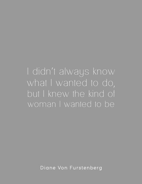 I didn't always know what I wanted to do, but I knew the kind of woman I wanted to be. -Diane Von Furstenberg