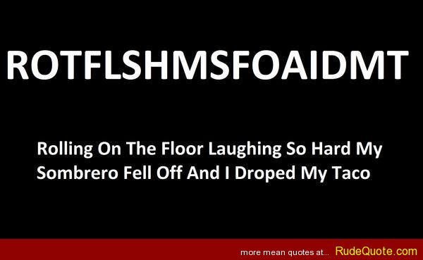 ROTFLSHMSFOAIDMT - rolling on the floor laughing so hard my sombrero fell off and i dropped my taco - http://www.rudequote.com/rotflshmsfoaidmt-rolling-on-the-floor-laughing-so-hard-my-sombrero-fell-off-and-i-dropped-my-taco/
