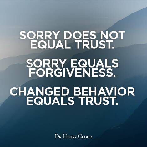 Sorry does not equal trust. Sorry equals forgiveness. Changed behaviour equals trust.