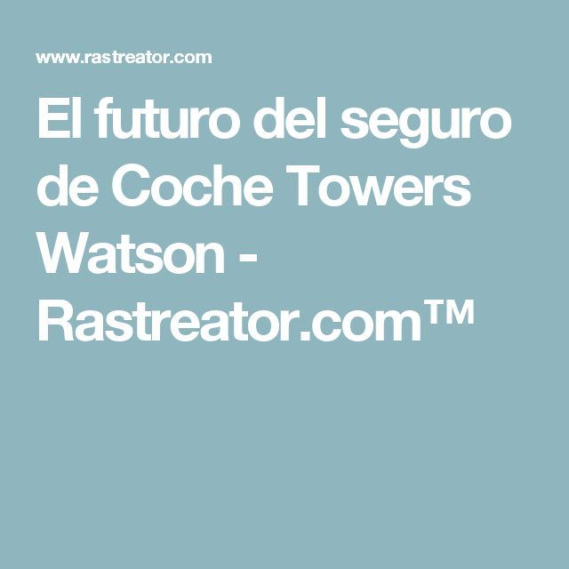 El futuro del seguro de Coche Towers Watson - Rastreator.com™