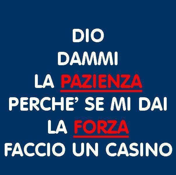 Pazienza e Forza.. God give me patience because if you give me strength I'll make a mess