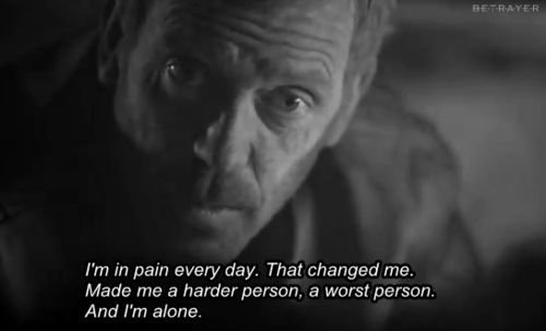 """""""I'm in pain every day. That changed me. Made me a harder person, a worst person. And I'm alone."""" Dr. Gregory House; House MD quotes"""